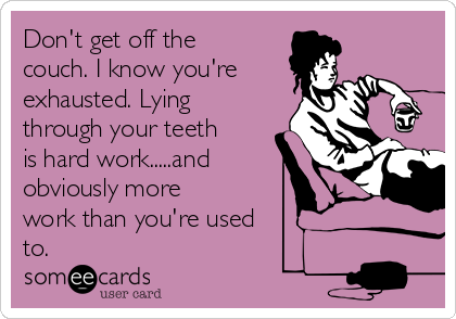 Don't get off the couch. I know you're exhausted. Lying through your teeth is hard work.....and obviously more  work than you're used  to.
