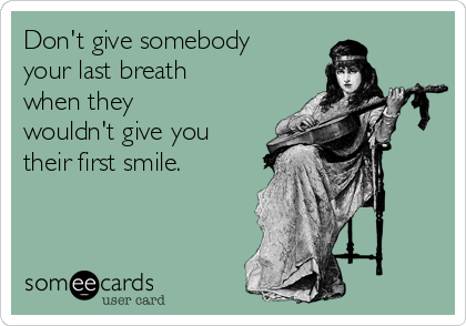 Don't give somebody your last breath when they wouldn't give you their first smile.