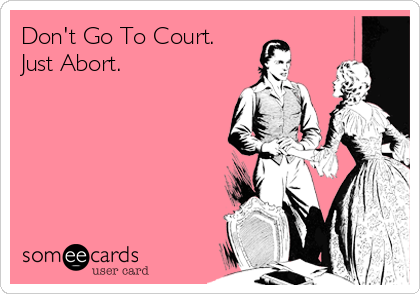 Don't Go To Court. Just Abort.
