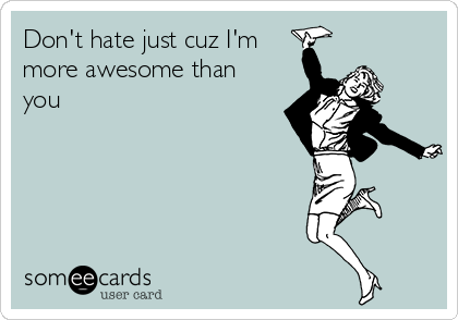 Don't hate just cuz I'm more awesome than you