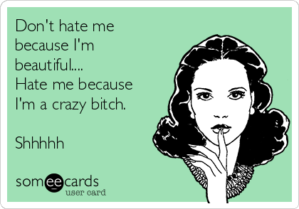 Don't hate me because I'm beautiful.... Hate me because I'm a crazy bitch.  Shhhhh