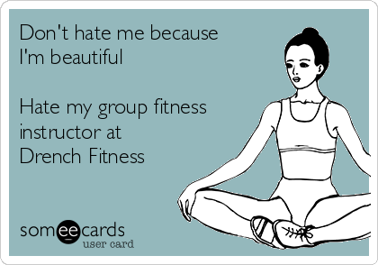 Don't hate me because I'm beautiful  Hate my group fitness instructor at Drench Fitness