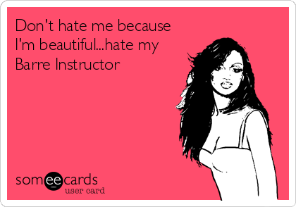 Don't hate me because I'm beautiful...hate my Barre Instructor