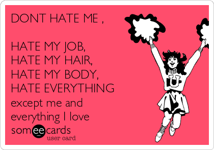 DONT HATE ME ,   HATE MY JOB,  HATE MY HAIR, HATE MY BODY, HATE EVERYTHING except me and everything I love