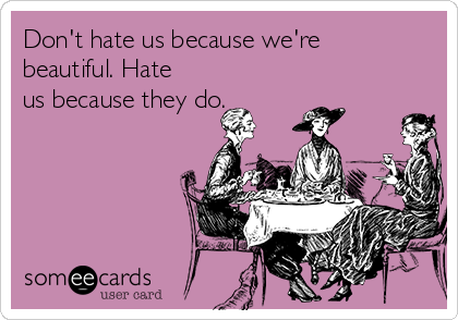 Don't hate us because we're beautiful. Hate us because they do.