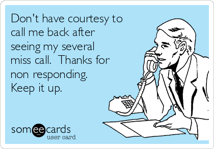 Don't have courtesy to call me back after seeing my several miss call.  Thanks for non responding. Keep it up.