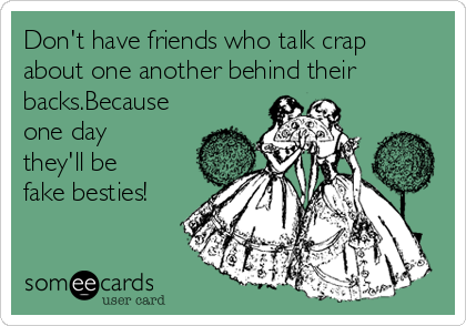 Don't have friends who talk crap about one another behind their backs.Because one day they'll be fake besties!