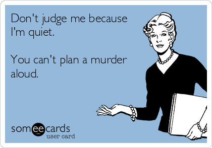 Don't judge me because I'm quiet.  You can't plan a murder aloud.
