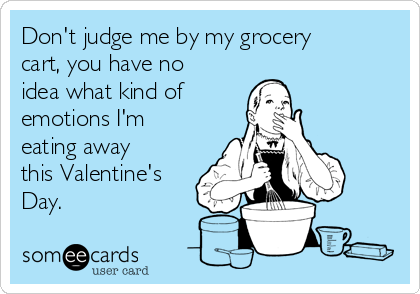 Don't judge me by my grocery cart, you have no idea what kind of  emotions I'm eating away this Valentine's Day.