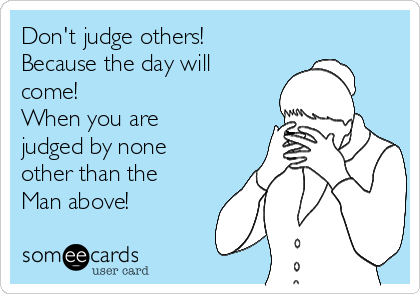 Don't judge others! Because the day will come! When you are judged by none other than the Man above!