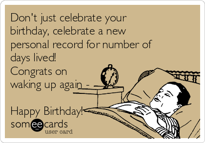 Don't just celebrate your birthday, celebrate a new personal record for number of days lived! Congrats on waking up again -  Happy Birthday!