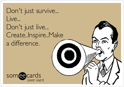 Don't just survive... Live... Don't just live... Create..Inspire..Make a difference.