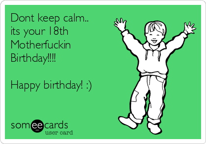 Dont keep calm.. its your 18th Motherfuckin Birthday!!!!   Happy birthday! :)