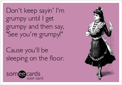 """Don't keep sayin' I'm grumpy until I get grumpy and then say, """"See you're grumpy!""""  Cause you'll be sleeping on the floor."""