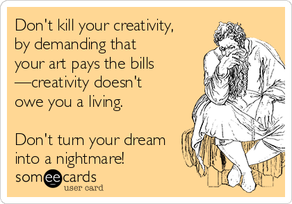 Don't kill your creativity, by demanding that  your art pays the bills —creativity doesn't  owe you a living.   Don't turn your dream into a nightmare!