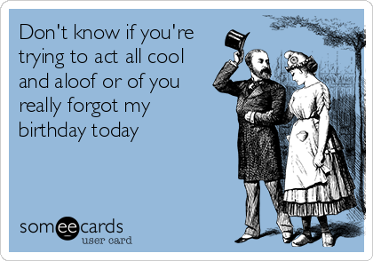 Don't know if you're  trying to act all cool and aloof or of you really forgot my birthday today