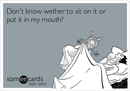 Don't know wether to sit on it or put it in my mouth?