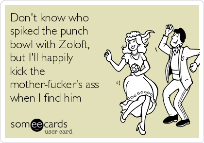 Don't know who spiked the punch bowl with Zoloft, but I'll happily kick the mother-fucker's ass when I find him