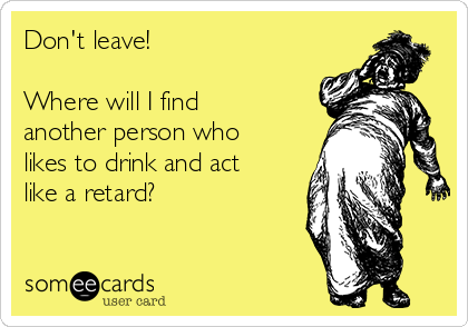 Don't leave!  Where will I find another person who likes to drink and act like a retard?