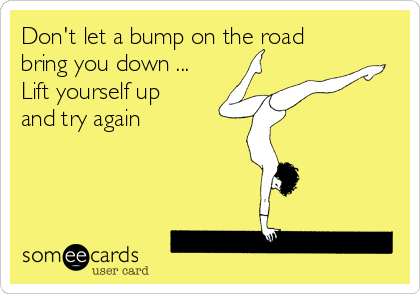 Don't let a bump on the road bring you down ...  Lift yourself up  and try again