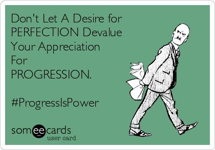 Don't Let A Desire for PERFECTION Devalue Your Appreciation For PROGRESSION.  #ProgressIsPower