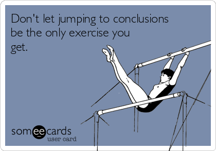 Don't let jumping to conclusions be the only exercise you get.