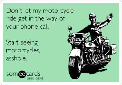 Don't let my motorcycle ride get in the way of your phone call.  Start seeing motorcycles, asshole.