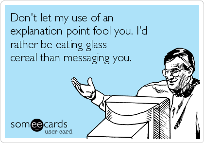 Don't let my use of an explanation point fool you. I'd rather be eating glass cereal than messaging you.