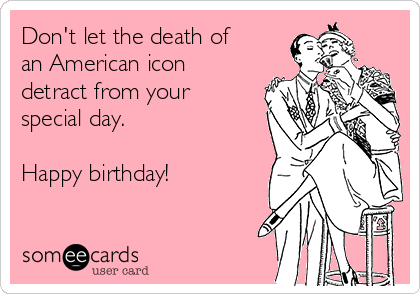Don't let the death of  an American icon detract from your special day.  Happy birthday!