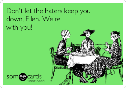 Don't let the haters keep you down, Ellen. We're with you!