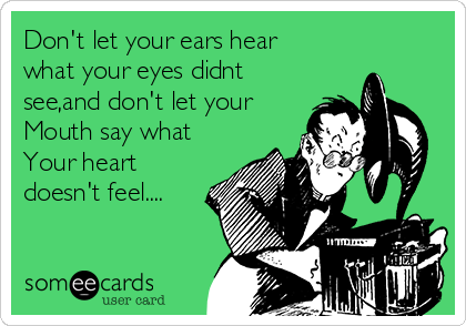 Don't let your ears hear what your eyes didnt see,and don't let your Mouth say what Your heart doesn't feel....