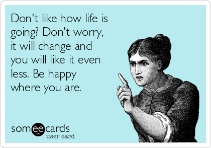 Don't like how life is going? Don't worry, it will change and you will like it even less. Be happy where you are.