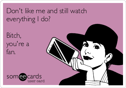 Don't like me and still watch everything I do?  Bitch, you're a fan.