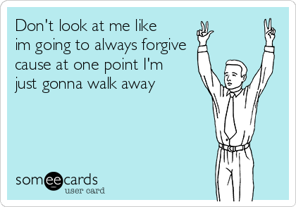 Don't look at me like im going to always forgive cause at one point I'm just gonna walk away