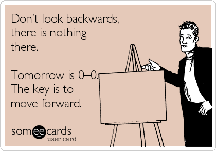 Don't look backwards,  there is nothing there.   Tomorrow is 0–0. The key is to  move forward.