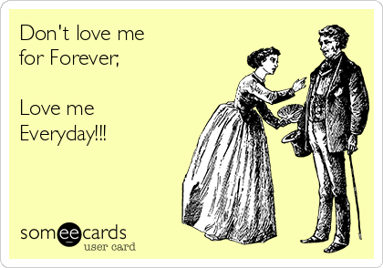 Don't love me  for Forever;   Love me  Everyday!!!