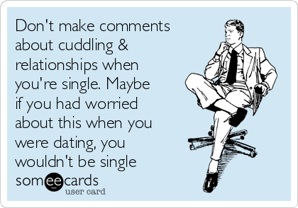 Don't make comments about cuddling & relationships when you're single. Maybe if you had worried about this when you were dating, you wouldn't be single