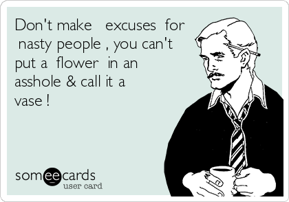 Don't make excuses for nasty people, you can't put a flower in an asshole & call it a vase!