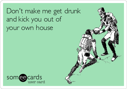 Don't make me get drunk and kick you out of your own house