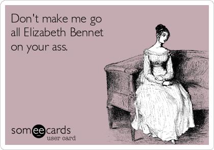 Don't make me go  all Elizabeth Bennet  on your ass.