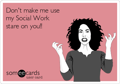 Don't make me use my Social Work stare on you!!