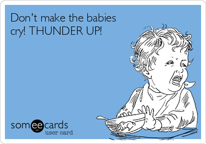 Don't make the babies cry! THUNDER UP!