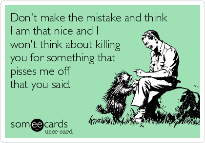 Don't make the mistake and think I am that nice and I won't think about killing you for something that pisses me off that you said.