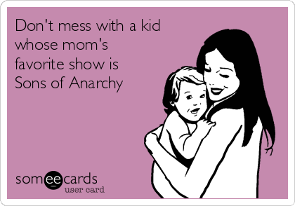 Don't mess with a kid whose mom's favorite show is Sons of Anarchy