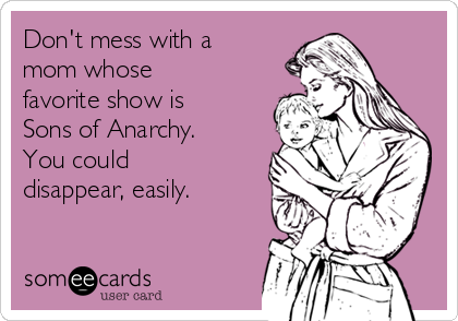Don't mess with a mom whose favorite show is Sons of Anarchy. You could disappear, easily.