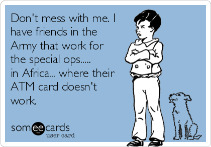 Don't mess with me. I have friends in the Army that work for the special ops.....    in Africa... where their ATM card doesn't work.