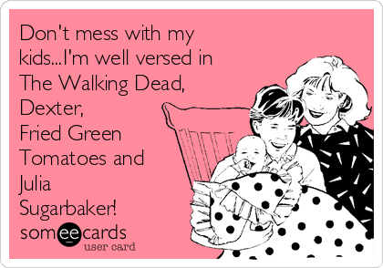 Don't mess with my kids...I'm well versed in The Walking Dead, Dexter,  Fried Green Tomatoes and Julia Sugarbaker!