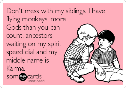 Don't mess with my siblings. I have flying monkeys, more Gods than you can count, ancestors waiting on my spirit speed dial and my middle name is Karma.