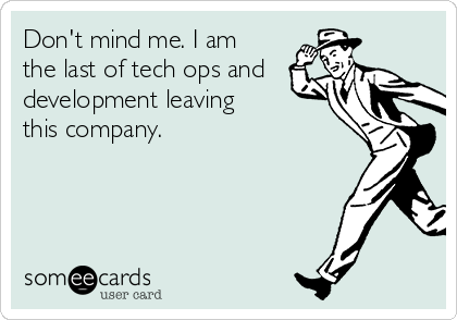 Don't mind me. I am the last of tech ops and development leaving this company.