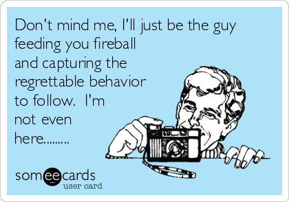 Don't mind me, I'll just be the guy feeding you fireball and capturing the regrettable behavior to follow.  I'm not even here.........